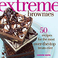 Extreme Brownies: 50 Recipes for the Most Over-the-Top Treats Ever
