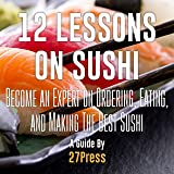 12 Lessons on Sushi: Become an Expert on Ordering, Eating, and Making the Best Sushi