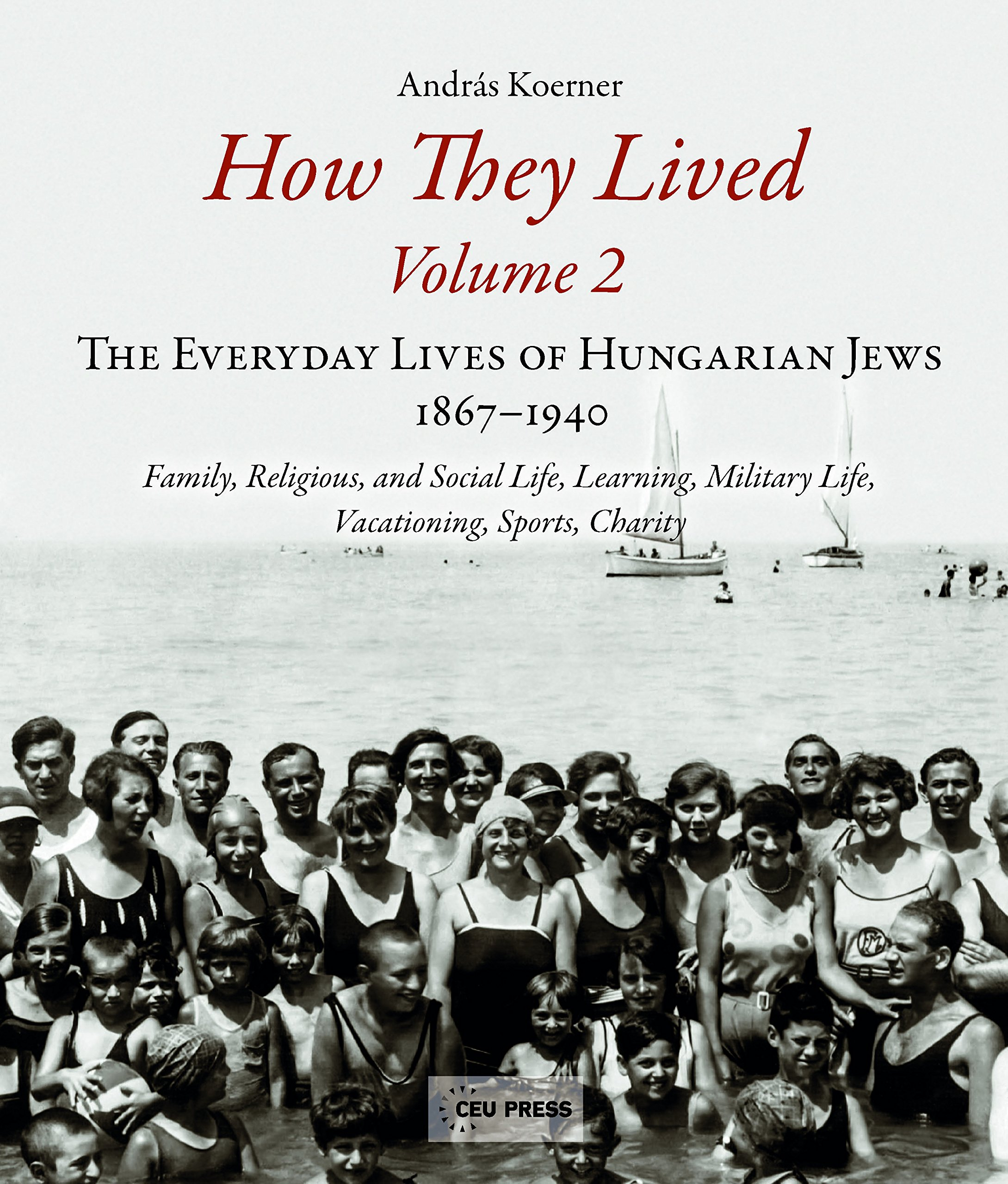 Read Online How They Lived (Volume 2): The Everyday Lives of Hungarian Jews, 1867-1940: Family, Religious, and Social Life, Learning, Military Life, Vacationing, Sports, Charity ebook