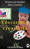 Educazione alla creatività: Buone prassi per bambini felici e creativi, Educazione alla genitorialità, Genitori efficaci e bimbi felici, mamma e papà, ... nella vita senza troppa fatica e pensieri)