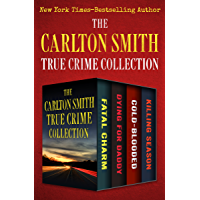 The Carlton Smith True Crime Collection: Fatal Charm, Dying for Daddy, Cold-Blooded, and Killing Season