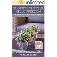 Goodbye Clutter, Hello Freedom: How to create space for Danish Hygge and Lifestyle by cleaning up, organizing and decorating with care (Danish Hygge & Lifestyle Book 1)