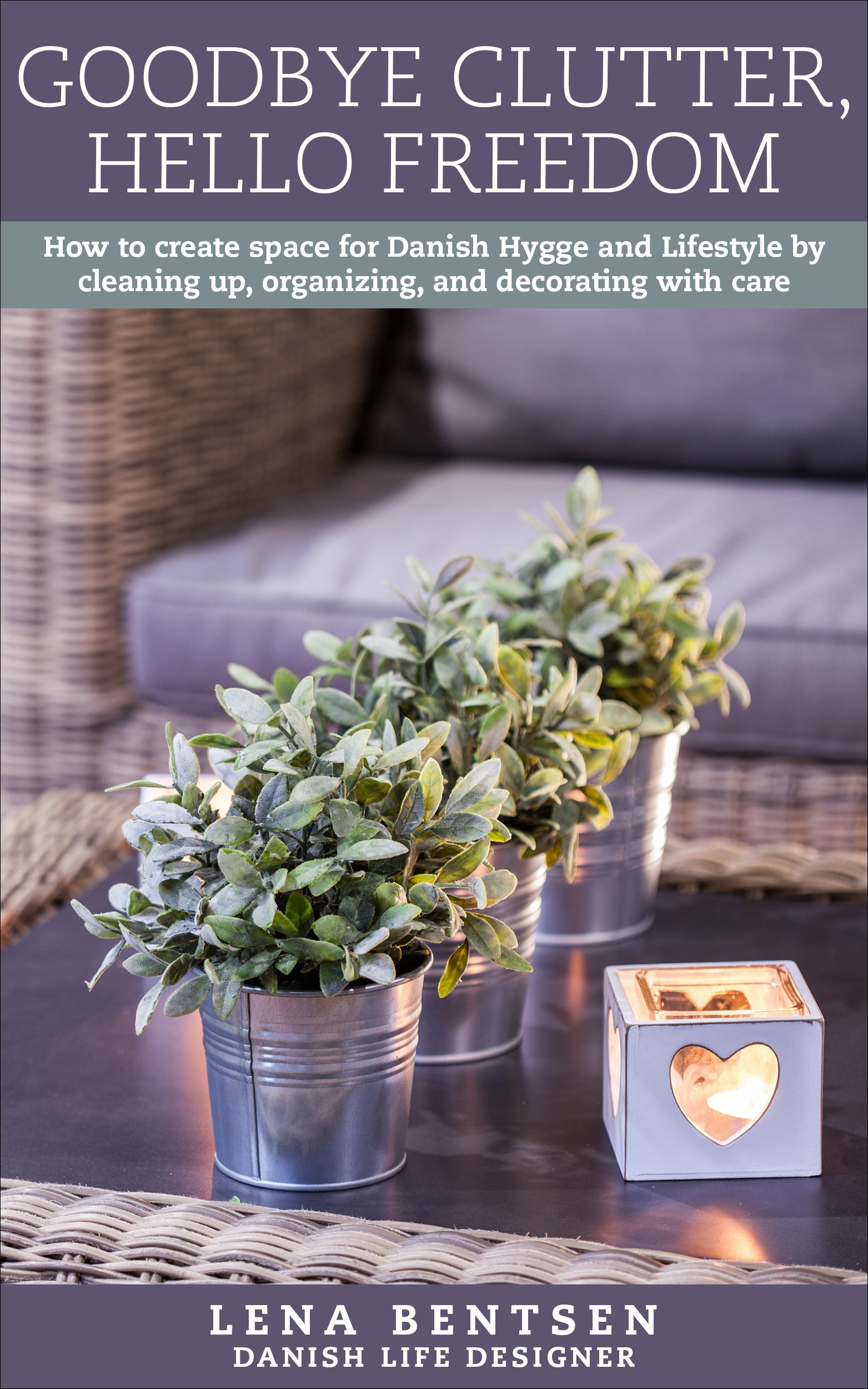 Goodbye Clutter Hello Freedom  How To Create Space For Danish Hygge And Lifestyle By Cleaning Up Organizing And Decorating With Care  Danish Hygge And Lifestyle Book 1   English Edition