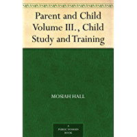 Parent and Child Volume III., Child Study and Training (English Edition)