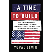 A Time to Build: From Family and Community to Congress and the Campus, How Recommitting to Our Institutions Can Revive the American Dream (English Edition)