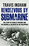 Rendezvous By Submarine: The Story Of Charles Parsons And The Guerrilla-Soldiers In The Philippines