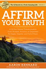 Affirm Your Truth: A 30-Day Mental Transformation from Stressed, Anxious, or Depressed - to Happy, Hopeful, and Full of Peace (The 12 Secrets to a Truly Amazing Life Book 1) Kindle Edition