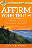 Affirm Your Truth: A 30-Day Mental Transformation from Stressed, Anxious, or Depressed - to Happy, Hopeful, and Full of Peace (The 12 Secrets to a Truly Amazing Life Book 1)