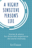 A Highly Sensitive Person's Life: Stories & advice for those who experience the world intensely (English Edition)