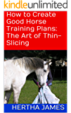 How to Create Good Horse Training Plans: The Art of Thin-Slicing (Life Skills for Horses Book 5)