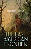 THE LAST AMERICAN FRONTIER: The History of the 'Far West', Trials of the Trailblazers and the Battles with Native Americans