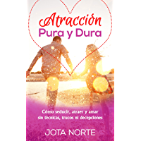 Atracción Pura y Dura: Cómo seducir, atraer, y amar sin técnicas, trucos ni engaños (La Evolución Síxtuple nº 6)