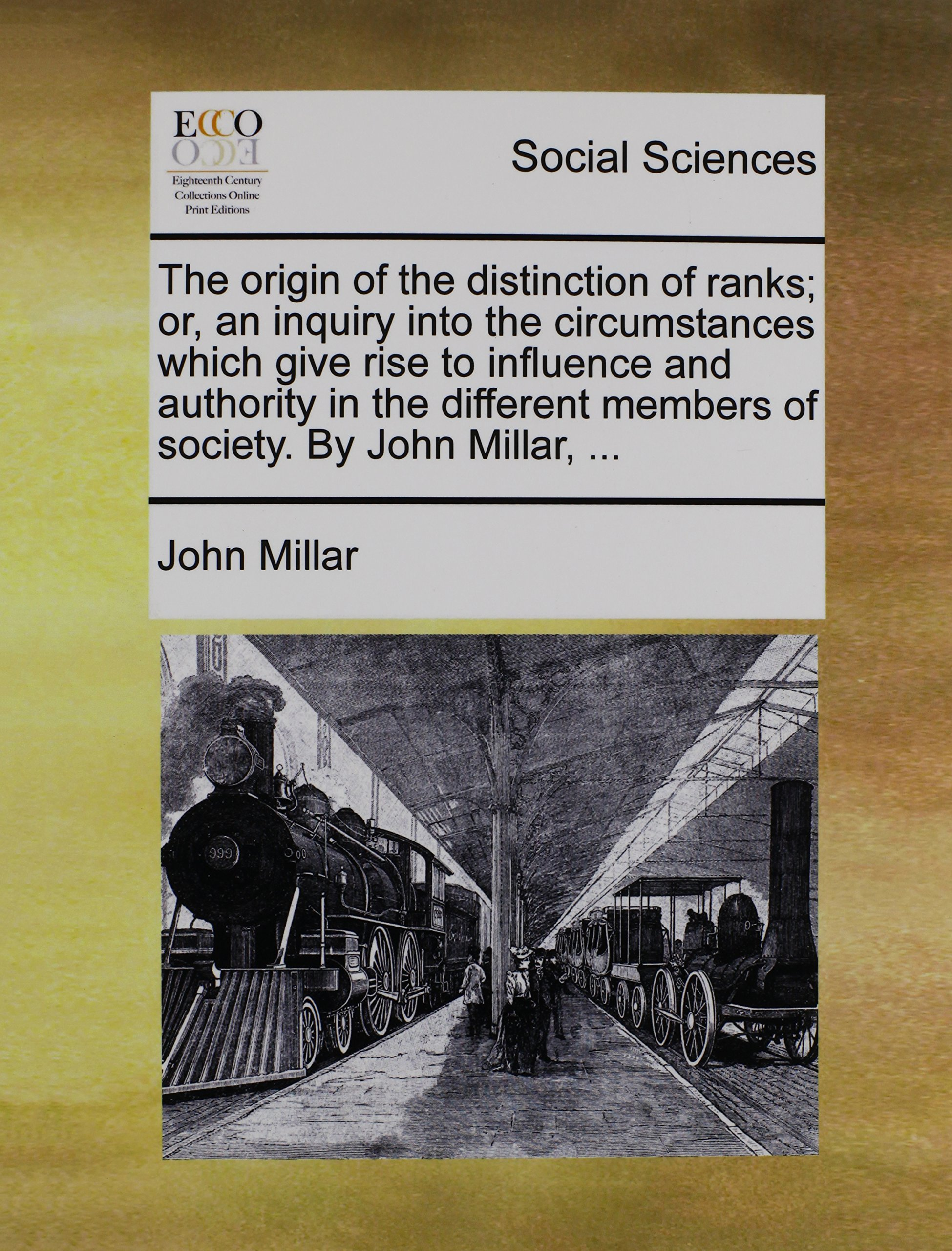 Read Online The origin of the distinction of ranks; or, an inquiry into the circumstances which give rise to influence and authority in the different members of society. By John Millar, ... ebook