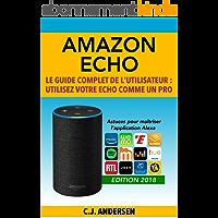 Amazon Echo - Le guide complet de l'utilisateur: Utilisez votre Echo comme un pro - Astuces pour maîtriser l'application Alexa (Démarrez Alexa et Amazon Echo, conseils et astuces)