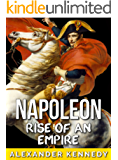 Napoleon: Rise of an Empire (The True Story of Napoleon Bonaparte) (Historical Biographies of Famous People) (English Edition)