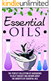 Essential Oils: The Perfect Collection Of Guidebooks To Help Educate And Inform About The Benefits Of Essential Oils