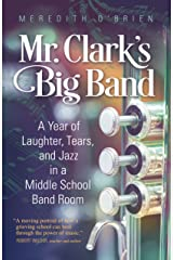 Mr. Clark's Big Band: A Year of Laughter, Tears, and Jazz in a Middle School Band Room Kindle Edition