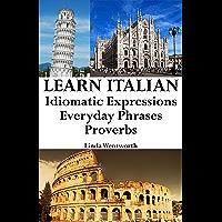 Learn Italian: Idiomatic Expressions - Everyday Phrases - Proverbs (Italian Idioms & Phrases Book 1)