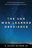 The Son Who Learned Obedience: A Theological Case Against the Eternal Submission of the Son