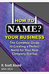 How to Name Your Business: The Complete Guide to Creating a Perfect Name for Your New Company Startup Kindle Edition