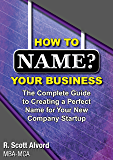 How to Name Your Business: The Complete Guide to Creating a Perfect Name for Your New Company Startup