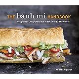 The Banh Mi Handbook: Recipes for Crazy-Delicious Vietnamese Sandwiches