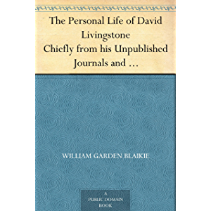 The Personal Life of David Livingstone Chiefly from his Unpublished Journals and Correspondence in the Possession of His…