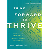Think Forward to Thrive: How to Use the Mind's Power of Anticipation to Transcend Your Past and Transform Your Life (Future Directed Therapy)