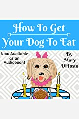 How to Get Your Dog to Eat: A Pet Parent's Guide to Picky Eating (Happy Healthy Dogs, Book 2) Audible Audiobook