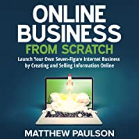 Online Business from Scratch: Launch Your Own Seven-Figure Internet Business by Creating and Selling Information Online