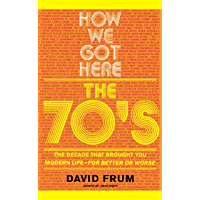How We Got Here: The 70's: The Decade that Brought You Modern Life (For Better or Worse)