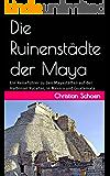 Die Ruinenstädte der Maya: Ein Reiseführer zu den Mayastätten auf der Halbinsel Yucatán, in México und Guatemala