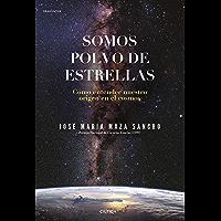 Somos polvo de estrellas (Edición española): Cómo entender nuestro origen en el cosmos