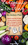 KETOGENIC FASTING - An Action Plan: How to use the 5:2 Diet and Intermittent Fasting with a Ketogenic Eating Plan for Health, Anti-Aging and Weight Loss