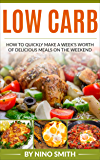 Low Carb: How to Quickly Make a Week's Worth of Delicious Meals on the Weekend
