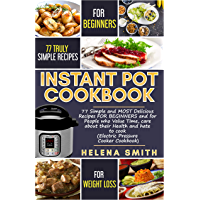 Instant Pot Cookbook: 77 Simple and MOST Delicious Recipes  FOR BEGINNERS and for People who Value Time,  care about their Health and hate to cook (Electric Pressure Cooker Cookbook) (English Edition)