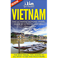 Vietnam: The Ultimate Vietnam Travel Guide By A Traveler For A Traveler: The Best Travel Tips; Where To Go, What To See And Much More (English Edition)