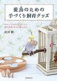 愛鳥のための手づくり飼育グッズ:DIYでうちの子にぴったり 鳥が快適・幸せに暮らせる