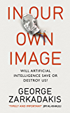 In Our Own Image: Will artificial intelligence save or destroy us? (English Edition)