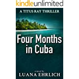 Four Months in Cuba: A Titus Ray Thriller (Titus Ray Thrillers Book 4)