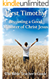 First Timothy: Becoming a Good Minister of Christ Jesus (The Bible Teacher's Guide Book 15)