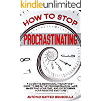 How To Stop Procrastinating: A Cognitive Behavioral Therapy (CBT) Guide To Breaking The Procrastination Habit, Mastering Your Time, And Overcoming Your Negative Emotions