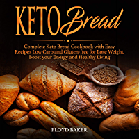 Keto Bread: Complete Keto Bread Guide with Easy Recipes Low Carb and Gluten-free for Lose Weight, Boost your Energy and Healthy Living (English Edition)