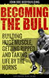 Becoming the Bull: Building huge muscle, getting ripped and taking life by the horns