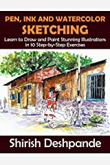 Pen, Ink and Watercolor Sketching: Learn to Draw and Paint Stunning Illustrations in 10 Step-by-Step Exercises Kindle Edition