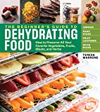Beginner's Guide to Dehydrating Food: How to Preserve all Your Favorite Vegetables, Fruits, Meats and Herbs