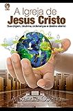 A Igreja de Jesus Cristo: Sua Origem, Doutrina, Ordenanças e Destino Eterno
