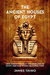 The Ancient Houses of Egypt: How Joseph Brought the Israelites to Egypt, and How Moses Delivered Them Kindle Edition