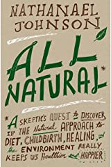 All Natural*: *A Skeptic's Quest to Discover If the Natural Approach to Diet, Childbirth, Healing, and the Environment Really Keeps Us Healthier and Happier Hardcover