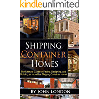 Shipping Container Homes: The Ultimate Guide on Finding, Designing, and Building an Incredible Shipping Container Home